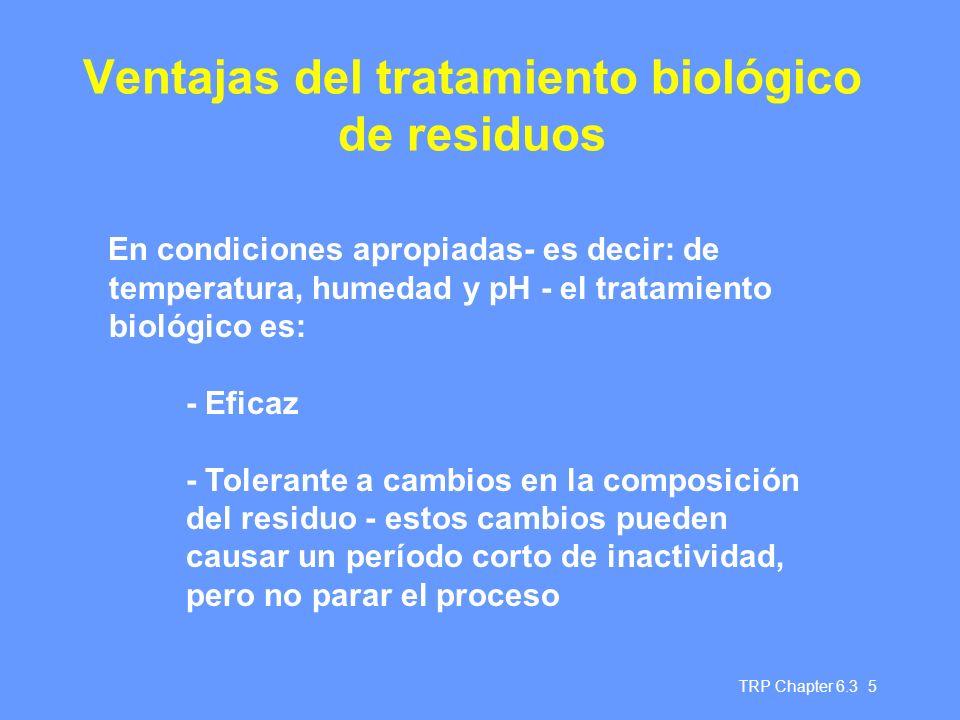 TRP Chapter 6.3 5 Ventajas del tratamiento biológico de residuos En condiciones apropiadas- es decir: de temperatura, humedad y pH - el tratamiento biológico es: - Eficaz - Tolerante a cambios en la composición del residuo - estos cambios pueden causar un período corto de inactividad, pero no parar el proceso