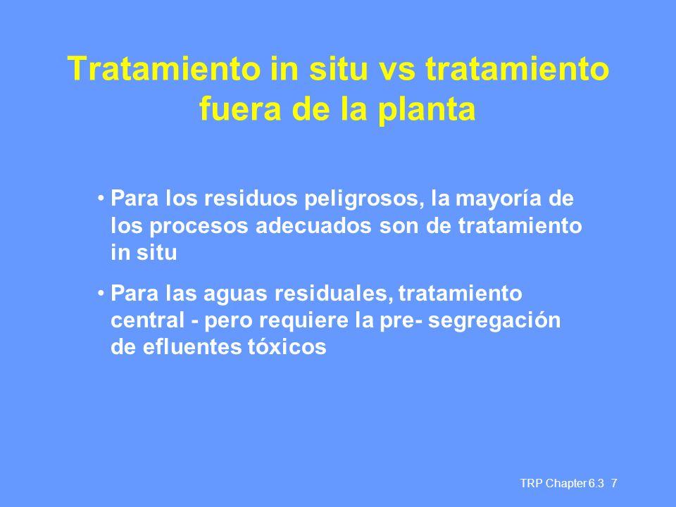 TRP Chapter 6.3 7 Tratamiento in situ vs tratamiento fuera de la planta Para los residuos peligrosos, la mayoría de los procesos adecuados son de tratamiento in situ Para las aguas residuales, tratamiento central - pero requiere la pre- segregación de efluentes tóxicos