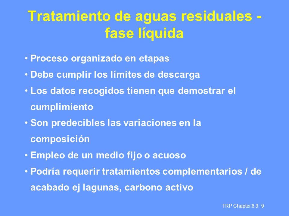 TRP Chapter 6.3 9 Tratamiento de aguas residuales - fase líquida Proceso organizado en etapas Debe cumplir los límites de descarga Los datos recogidos