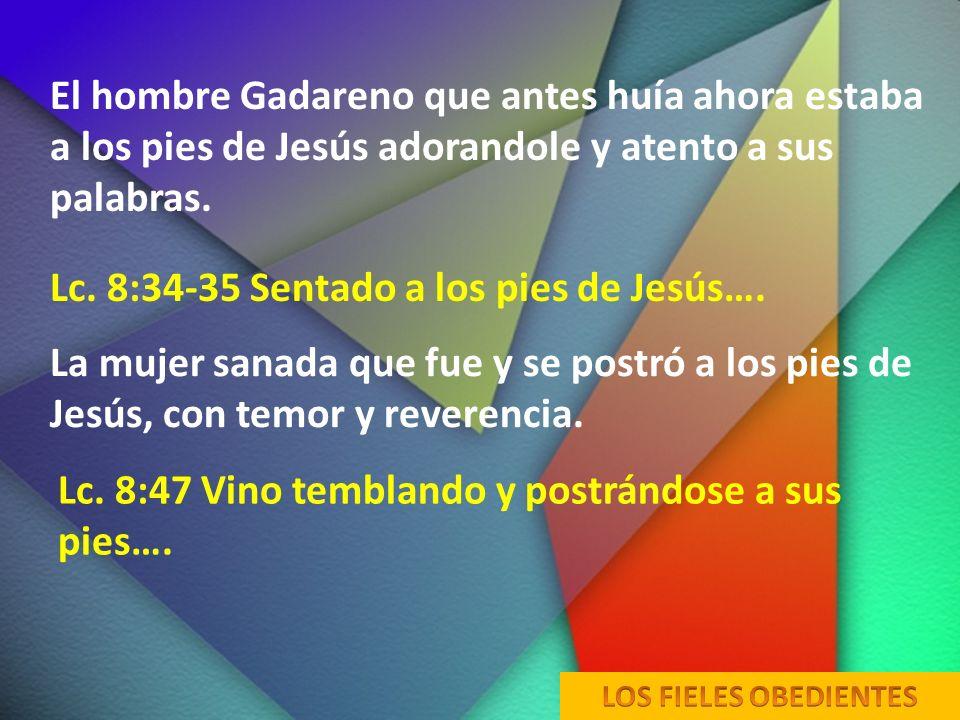 El hombre Gadareno que antes huía ahora estaba a los pies de Jesús adorandole y atento a sus palabras. Lc. 8:34-35 Sentado a los pies de Jesús…. La mu