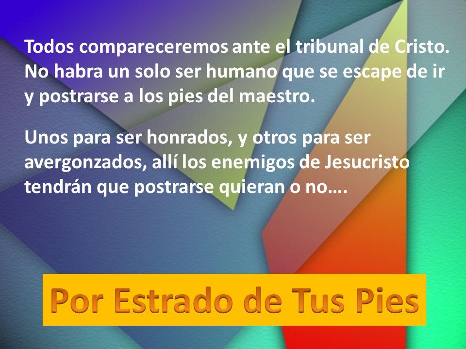 Todos compareceremos ante el tribunal de Cristo. No habra un solo ser humano que se escape de ir y postrarse a los pies del maestro. Unos para ser hon