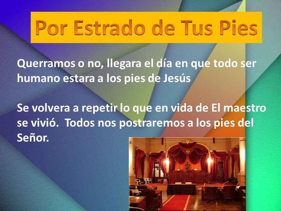 Querramos o no, llegara el día en que todo ser humano estara a los pies de Jesús Se volvera a repetir lo que en vida de El maestro se vivió. Todos nos