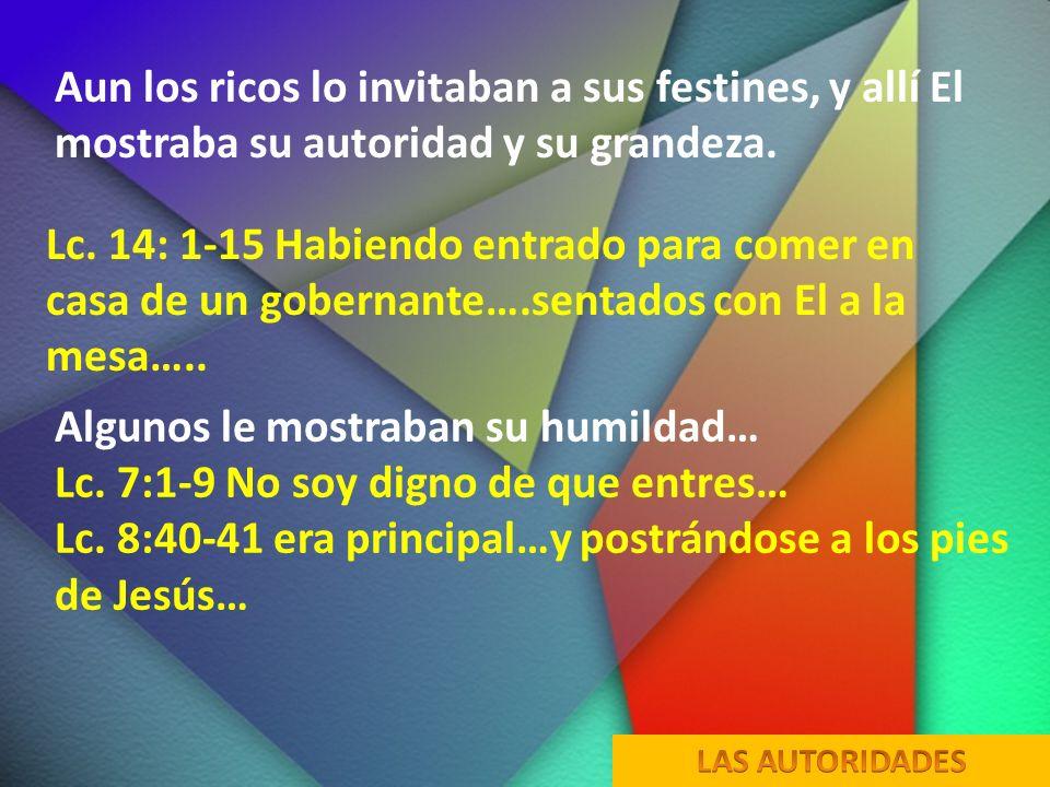 Aun los ricos lo invitaban a sus festines, y allí El mostraba su autoridad y su grandeza. Lc. 14: 1-15 Habiendo entrado para comer en casa de un gober