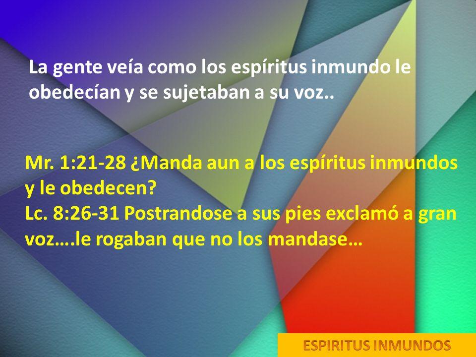La gente veía como los espíritus inmundo le obedecían y se sujetaban a su voz.. Mr. 1:21-28 ¿Manda aun a los espíritus inmundos y le obedecen? Lc. 8:2