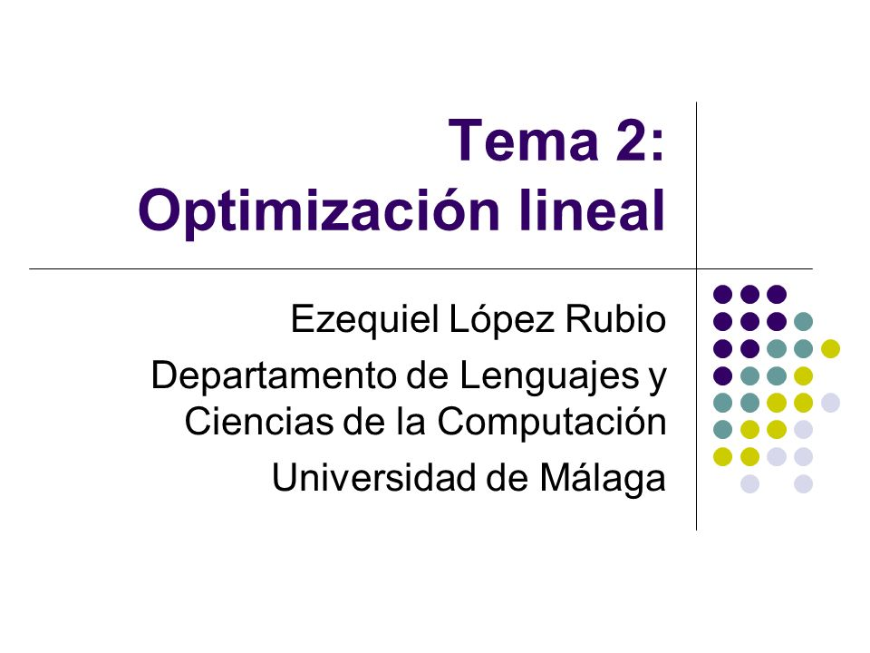 Tema 2: Optimización lineal Ezequiel López Rubio Departamento de Lenguajes y Ciencias de la Computación Universidad de Málaga
