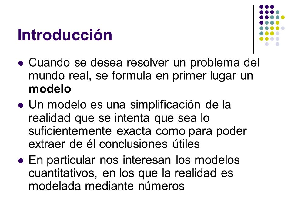 Introducción Cuando se desea resolver un problema del mundo real, se formula en primer lugar un modelo Un modelo es una simplificación de la realidad que se intenta que sea lo suficientemente exacta como para poder extraer de él conclusiones útiles En particular nos interesan los modelos cuantitativos, en los que la realidad es modelada mediante números