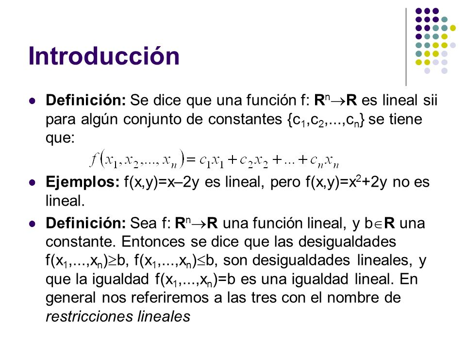 Introducción Definición: Se dice que una función f: R n R es lineal sii para algún conjunto de constantes {c 1,c 2,...,c n } se tiene que: Ejemplos: f(x,y)=x–2y es lineal, pero f(x,y)=x 2 +2y no es lineal.