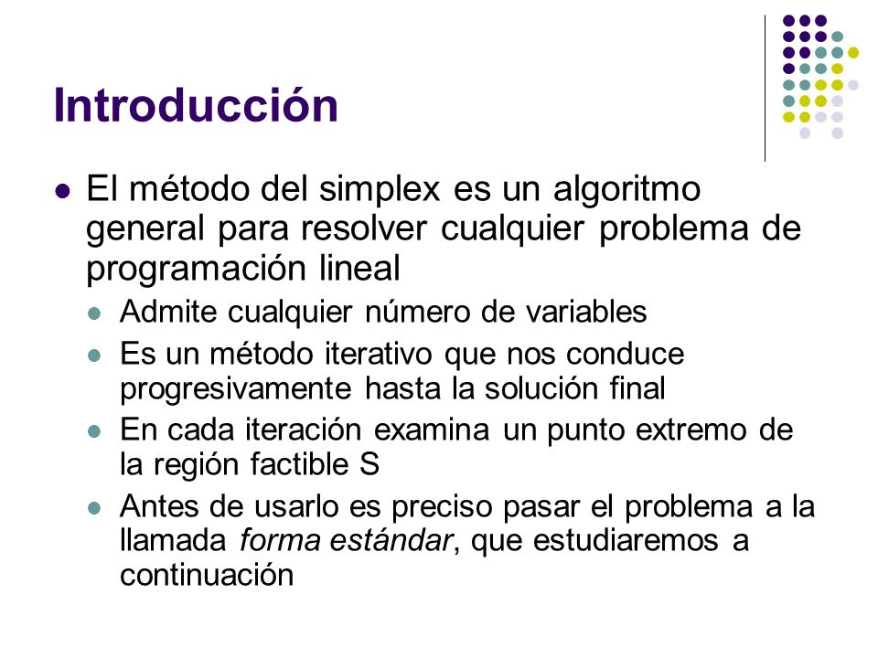 Introducción El método del simplex es un algoritmo general para resolver cualquier problema de programación lineal Admite cualquier número de variables Es un método iterativo que nos conduce progresivamente hasta la solución final En cada iteración examina un punto extremo de la región factible S Antes de usarlo es preciso pasar el problema a la llamada forma estándar, que estudiaremos a continuación