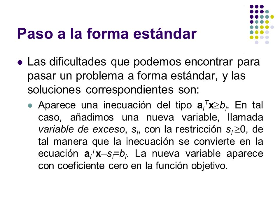 Paso a la forma estándar Las dificultades que podemos encontrar para pasar un problema a forma estándar, y las soluciones correspondientes son: Aparece una inecuación del tipo a i T x b i.