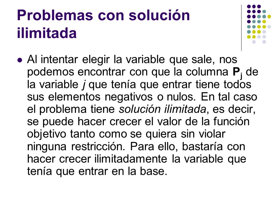 Problemas con solución ilimitada Al intentar elegir la variable que sale, nos podemos encontrar con que la columna P j de la variable j que tenía que entrar tiene todos sus elementos negativos o nulos.
