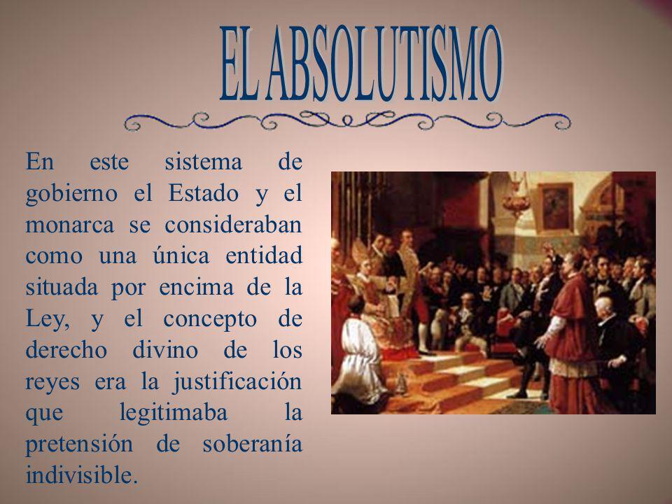 El Absolutismo, término que procede del latín absolutus (acabado, perfecto), fue el principal modelo de gobierno en Europa durante la época moderna, caracterizado por la teórica concentración de todo el poder del Estado en manos del monarca gobernante.