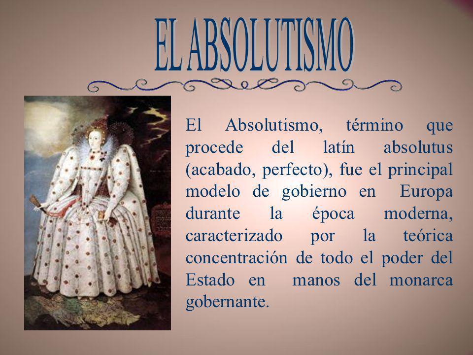 El Absolutismo, término que procede del latín absolutus (acabado, perfecto), fue el principal modelo de gobierno en Europa durante la época moderna, c