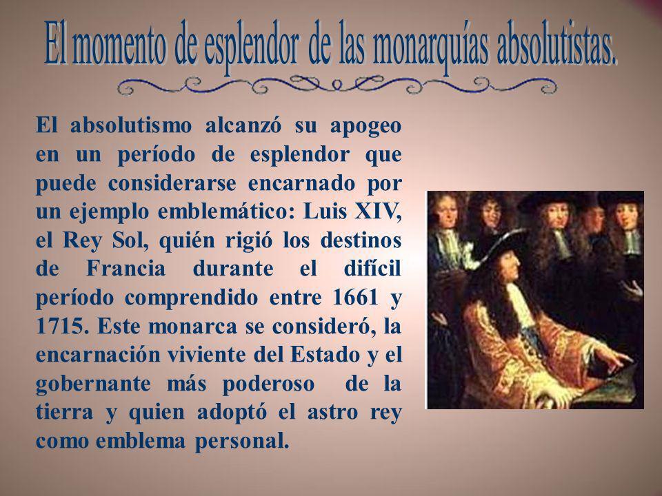 El absolutismo alcanzó su apogeo en un período de esplendor que puede considerarse encarnado por un ejemplo emblemático: Luis XIV, el Rey Sol, quién r