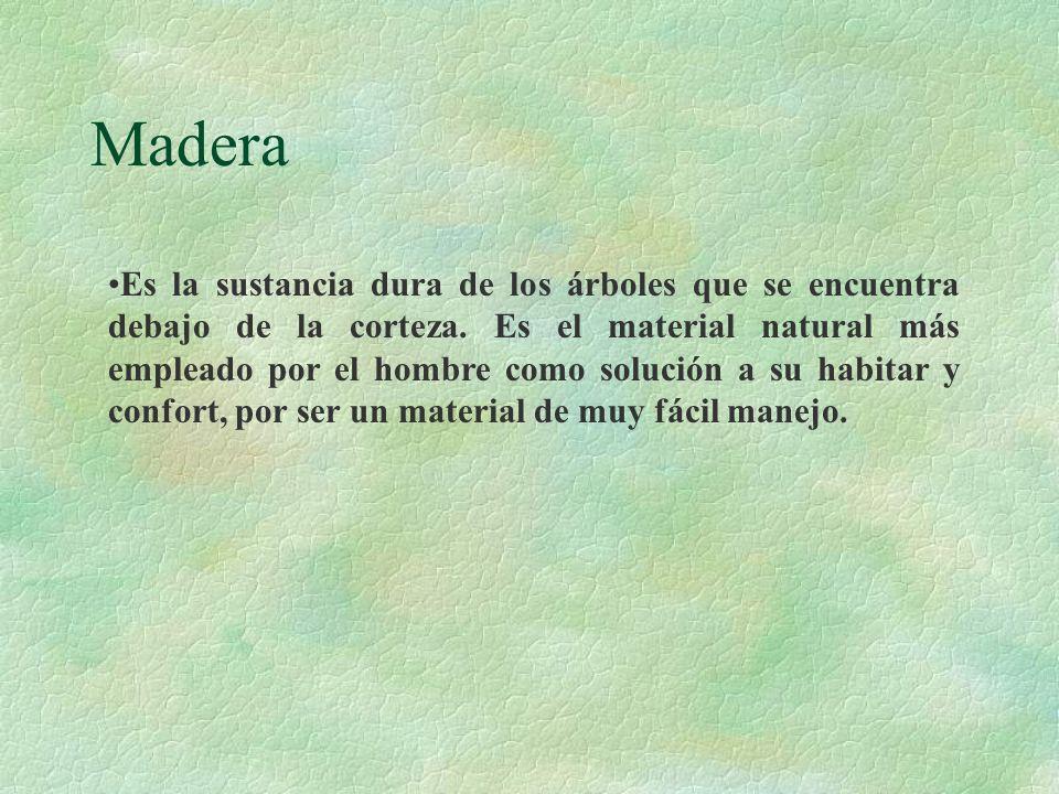 Madera Es la sustancia dura de los árboles que se encuentra debajo de la corteza. Es el material natural más empleado por el hombre como solución a su