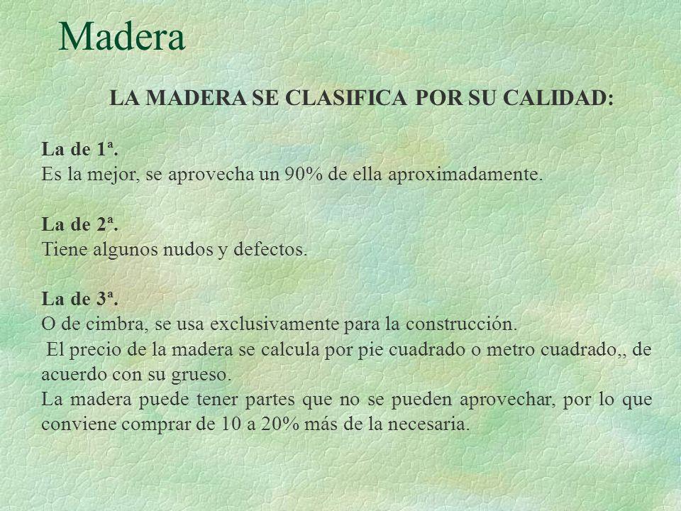 Madera LA MADERA SE CLASIFICA POR SU CALIDAD: La de 1ª. Es la mejor, se aprovecha un 90% de ella aproximadamente. La de 2ª. Tiene algunos nudos y defe