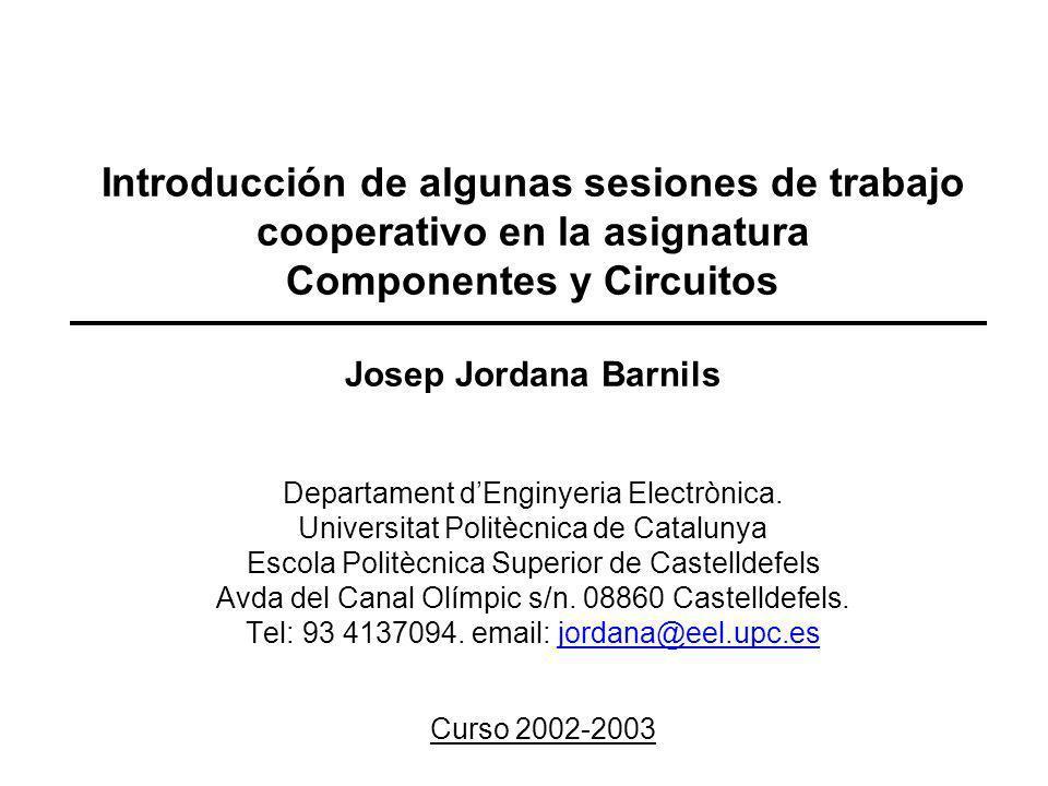 Introducción de algunas sesiones de trabajo cooperativo en la asignatura Componentes y Circuitos Josep Jordana Barnils Departament dEnginyeria Electrò