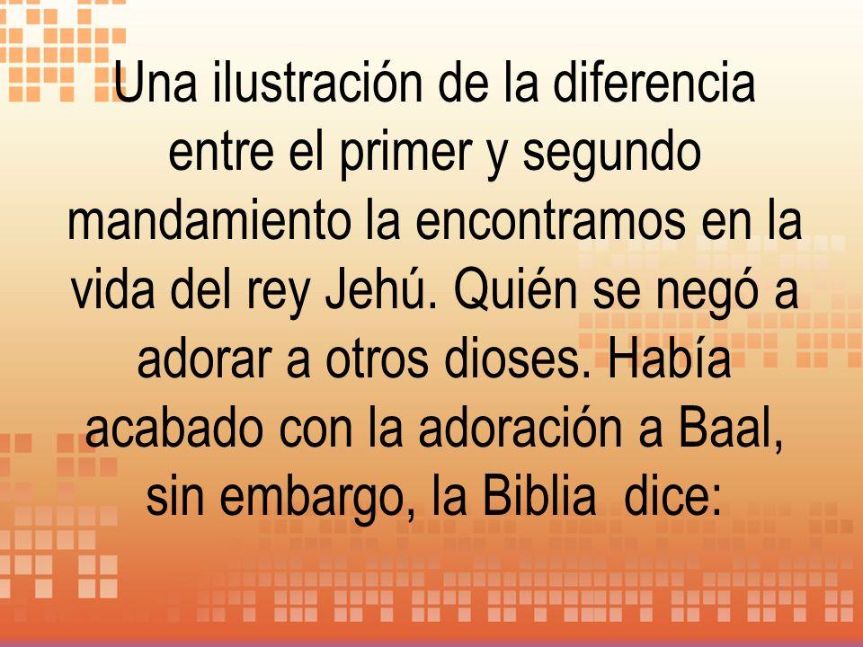 Una ilustración de la diferencia entre el primer y segundo mandamiento la encontramos en la vida del rey Jehú. Quién se negó a adorar a otros dioses.