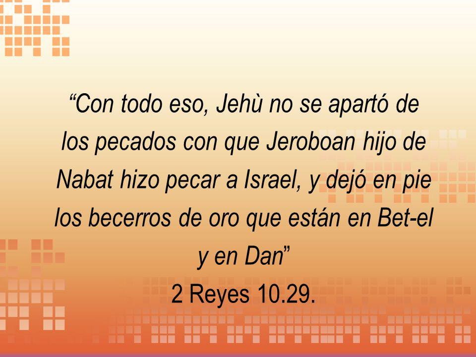 Con todo eso, Jehù no se apartó de los pecados con que Jeroboan hijo de Nabat hizo pecar a Israel, y dejó en pie los becerros de oro que están en Bet-