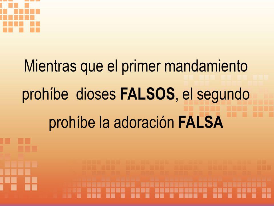 Mientras que el primer mandamiento prohíbe dioses FALSOS, el segundo prohíbe la adoración FALSA