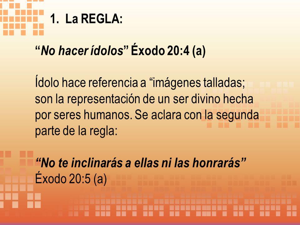 1. La REGLA: No hacer ídolos Éxodo 20:4 (a) Ídolo hace referencia a imágenes talladas; son la representación de un ser divino hecha por seres humanos.