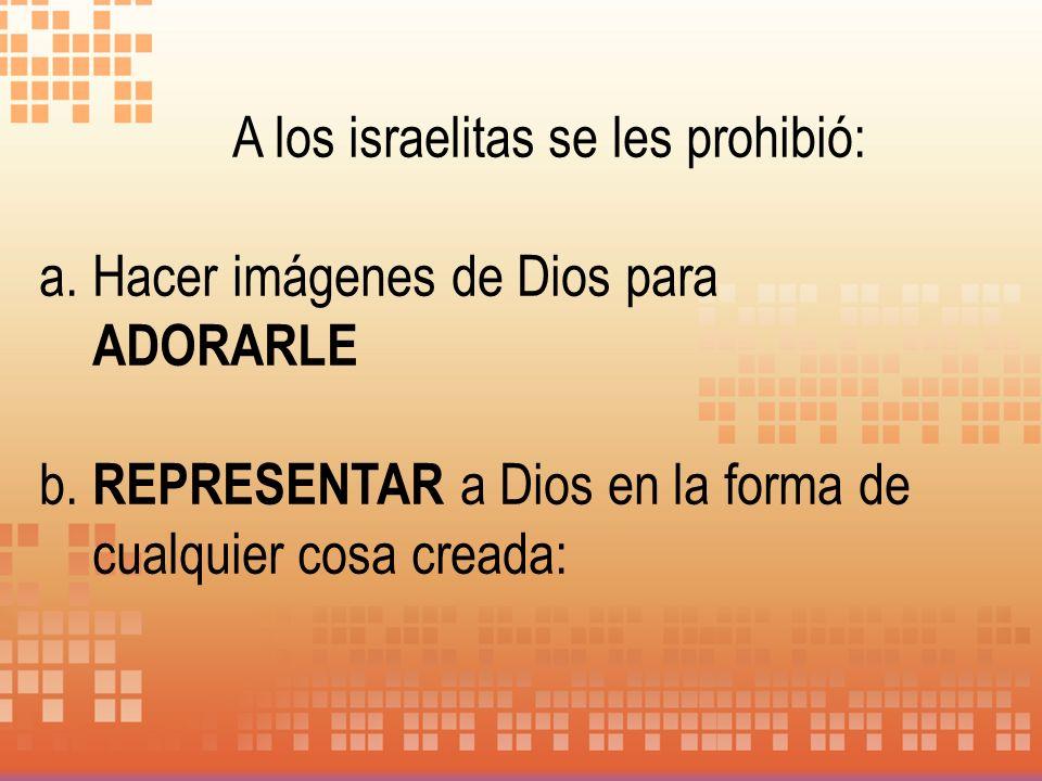 A los israelitas se les prohibió: a. Hacer imágenes de Dios para ADORARLE b. REPRESENTAR a Dios en la forma de cualquier cosa creada: