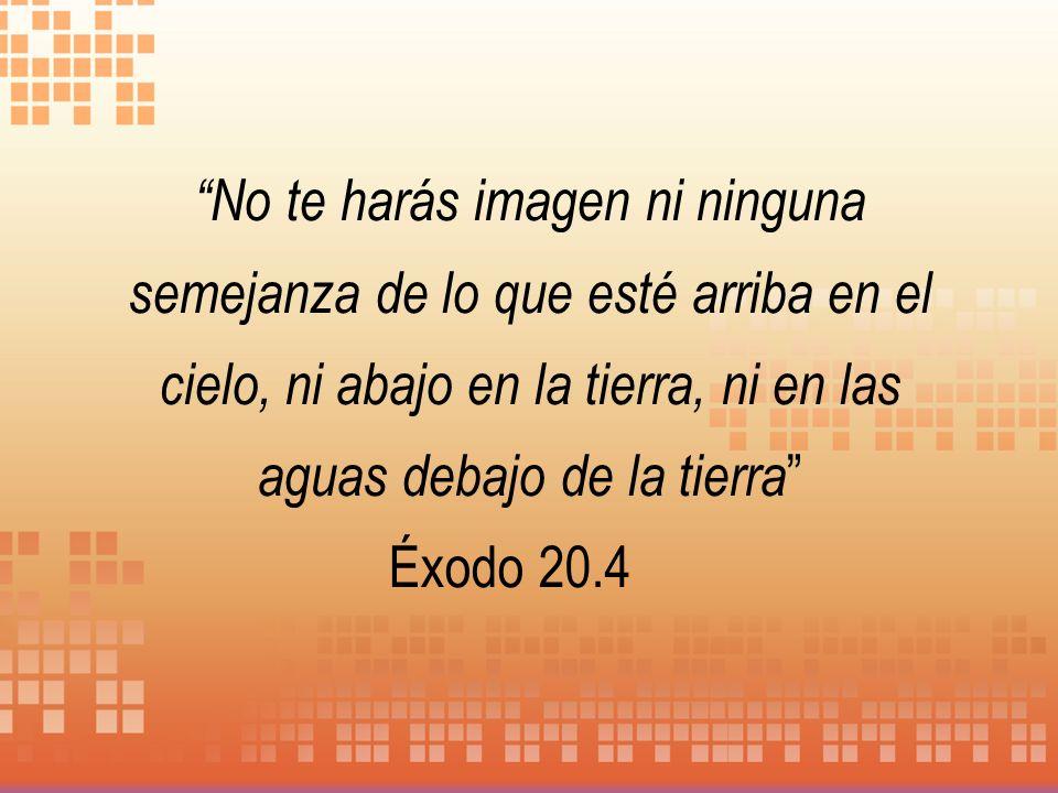 No te harás imagen ni ninguna semejanza de lo que esté arriba en el cielo, ni abajo en la tierra, ni en las aguas debajo de la tierra Éxodo 20.4