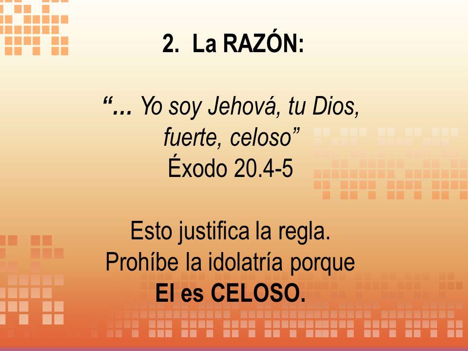 2. La RAZÓN: … Yo soy Jehová, tu Dios, fuerte, celoso Éxodo 20.4-5 Esto justifica la regla. Prohíbe la idolatría porque El es CELOSO.