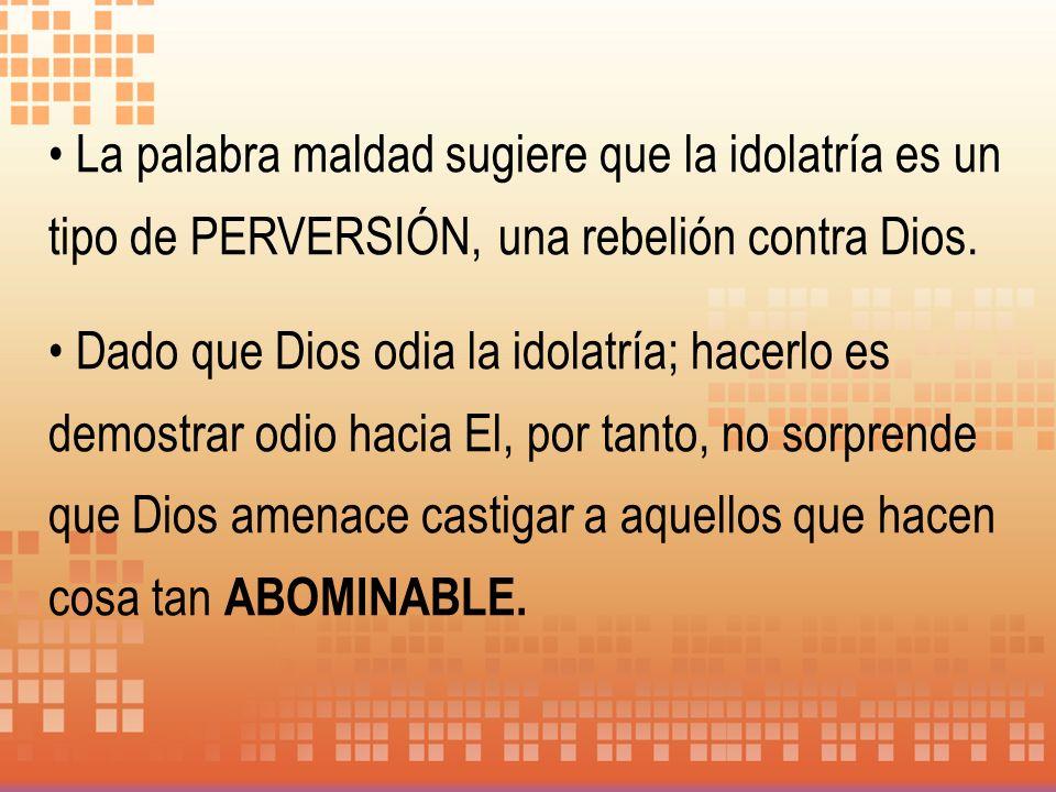 La palabra maldad sugiere que la idolatría es un tipo de PERVERSIÓN, una rebelión contra Dios. Dado que Dios odia la idolatría; hacerlo es demostrar o