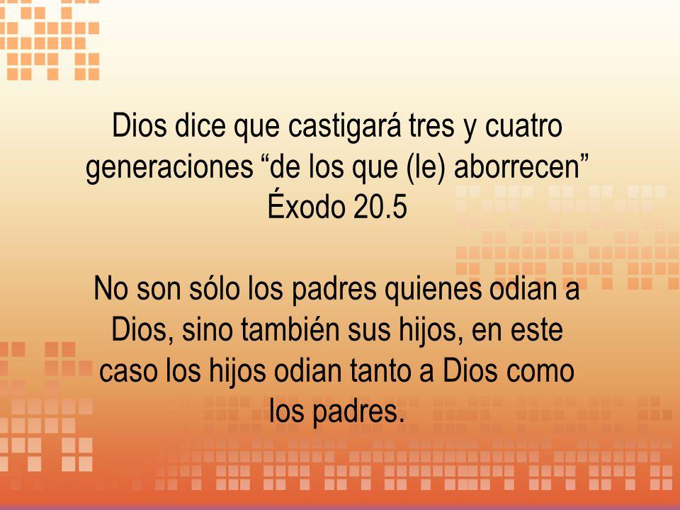 Dios dice que castigará tres y cuatro generaciones de los que (le) aborrecen Éxodo 20.5 No son sólo los padres quienes odian a Dios, sino también sus