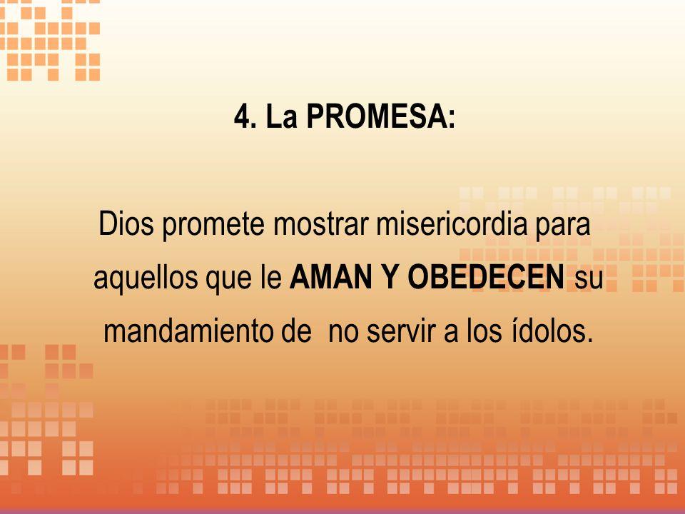 4. La PROMESA: Dios promete mostrar misericordia para aquellos que le AMAN Y OBEDECEN su mandamiento de no servir a los ídolos.