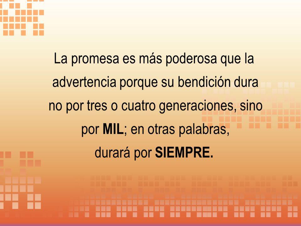 La promesa es más poderosa que la advertencia porque su bendición dura no por tres o cuatro generaciones, sino por MIL ; en otras palabras, durará por