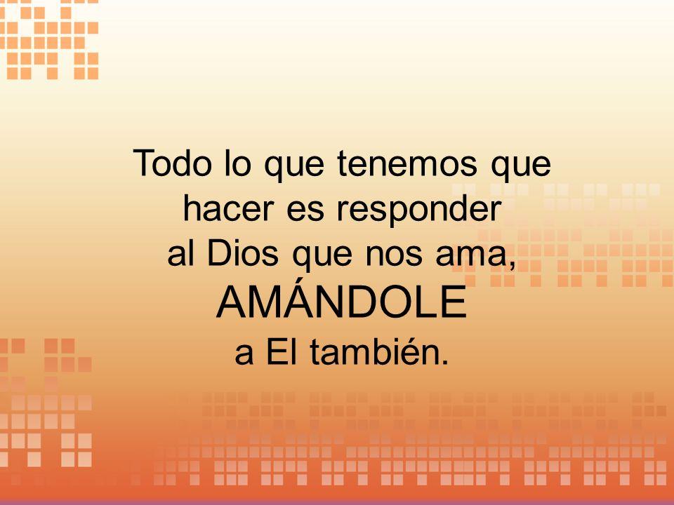 Todo lo que tenemos que hacer es responder al Dios que nos ama, AMÁNDOLE a El también.