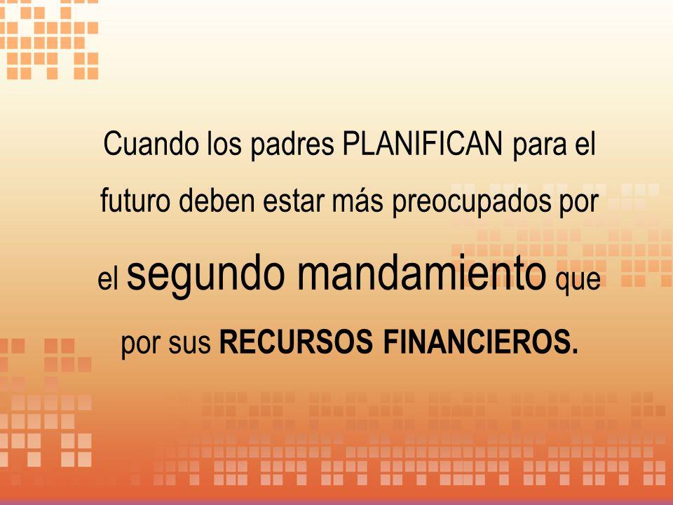 Cuando los padres PLANIFICAN para el futuro deben estar más preocupados por el segundo mandamiento que por sus RECURSOS FINANCIEROS.