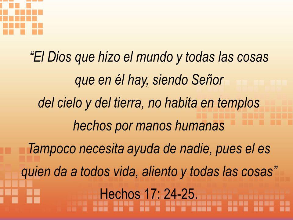 El Dios que hizo el mundo y todas las cosas que en él hay, siendo Señor del cielo y del tierra, no habita en templos hechos por manos humanas Tampoco
