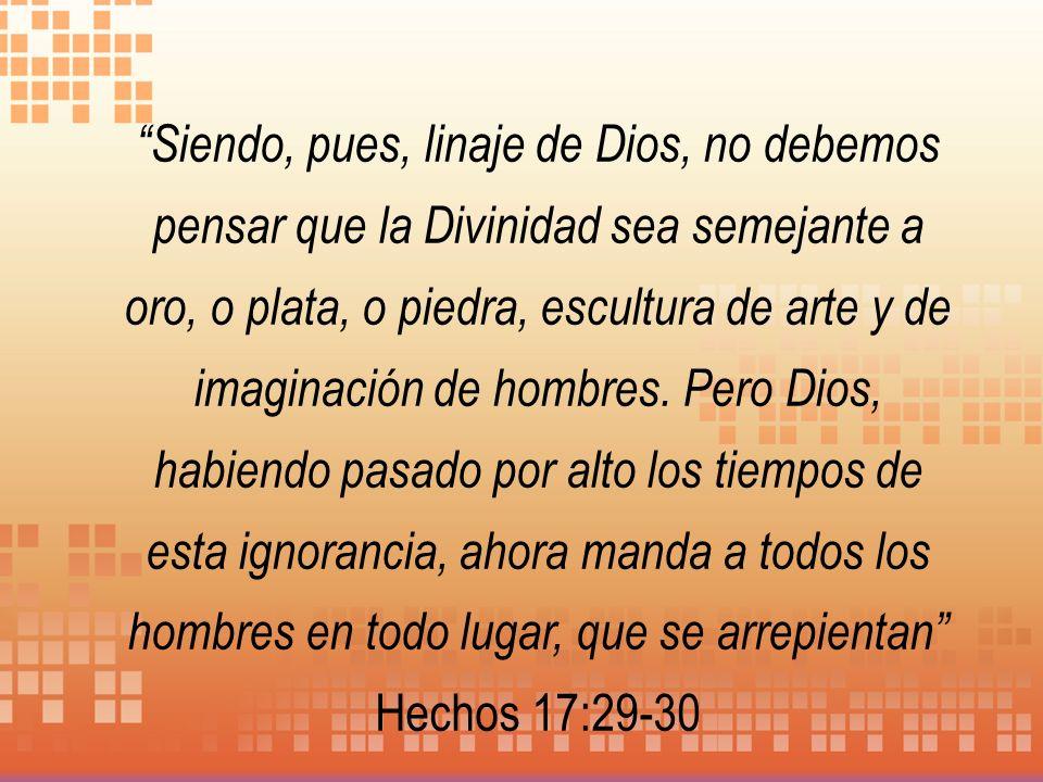 Siendo, pues, linaje de Dios, no debemos pensar que la Divinidad sea semejante a oro, o plata, o piedra, escultura de arte y de imaginación de hombres
