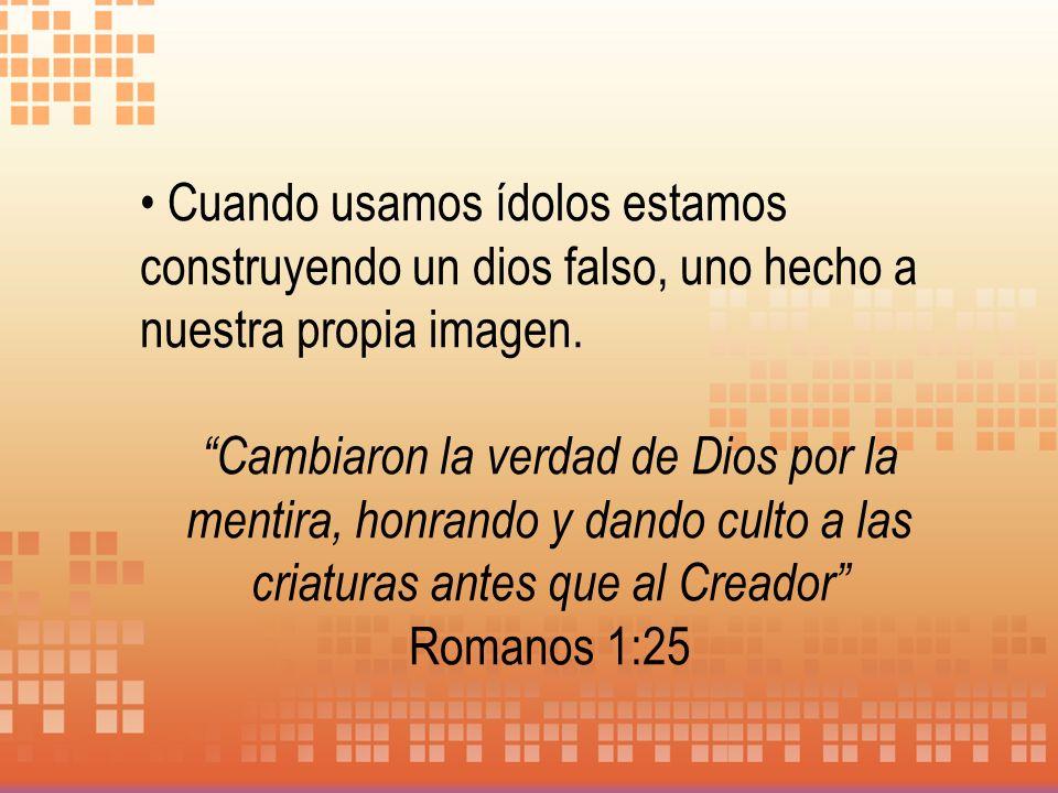 Cuando usamos ídolos estamos construyendo un dios falso, uno hecho a nuestra propia imagen. Cambiaron la verdad de Dios por la mentira, honrando y dan