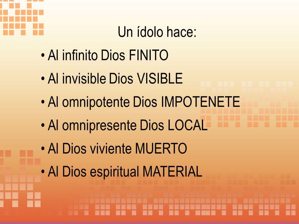 Un ídolo hace: Al infinito Dios FINITO Al invisible Dios VISIBLE Al omnipotente Dios IMPOTENETE Al omnipresente Dios LOCAL Al Dios viviente MUERTO Al