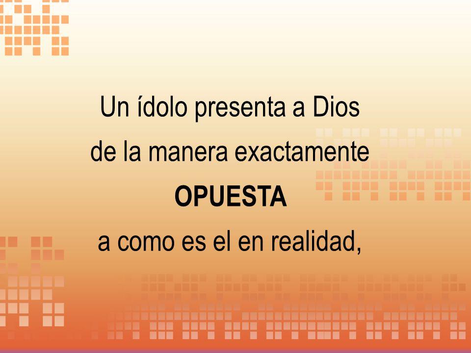 Un ídolo presenta a Dios de la manera exactamente OPUESTA a como es el en realidad,
