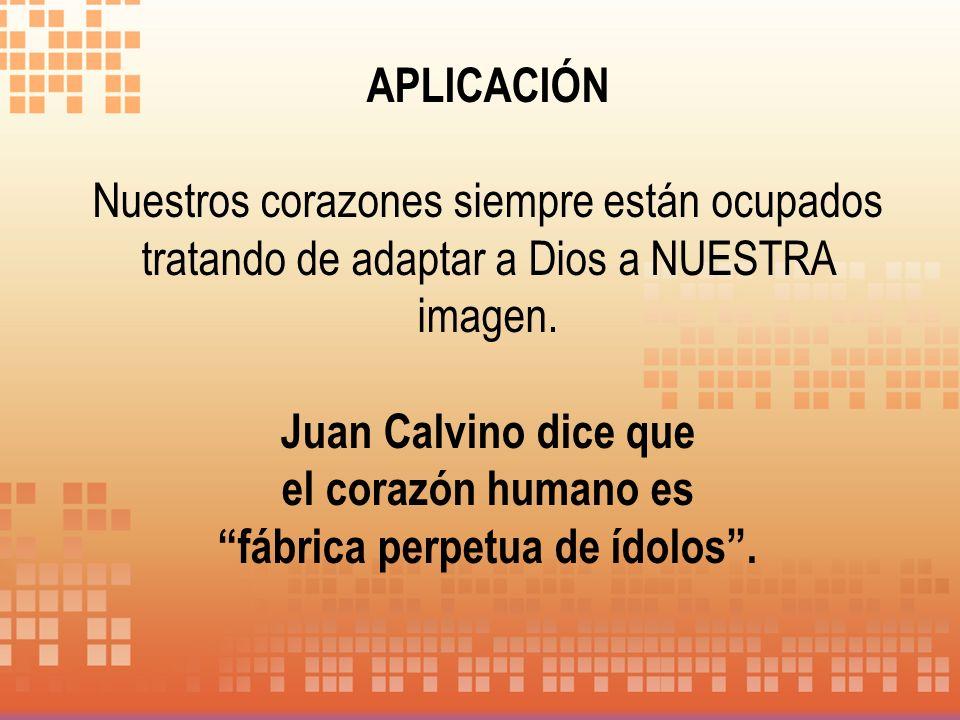 APLICACIÓN Nuestros corazones siempre están ocupados tratando de adaptar a Dios a NUESTRA imagen. Juan Calvino dice que el corazón humano es fábrica p