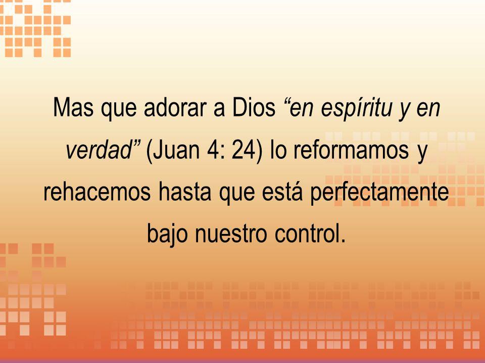 Mas que adorar a Dios en espíritu y en verdad (Juan 4: 24) lo reformamos y rehacemos hasta que está perfectamente bajo nuestro control.