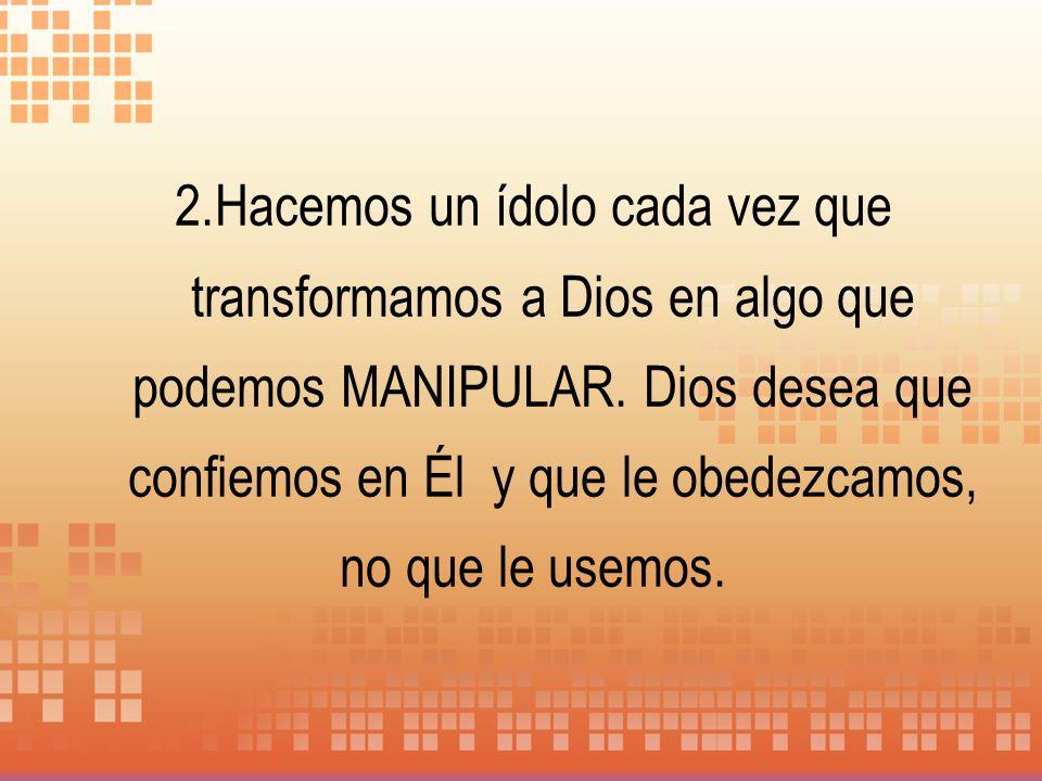 2.Hacemos un ídolo cada vez que transformamos a Dios en algo que podemos MANIPULAR. Dios desea que confiemos en Él y que le obedezcamos, no que le use