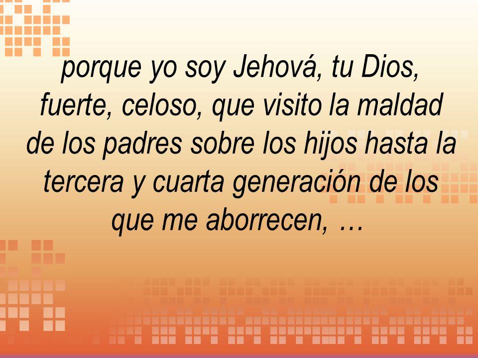 porque yo soy Jehová, tu Dios, fuerte, celoso, que visito la maldad de los padres sobre los hijos hasta la tercera y cuarta generación de los que me a