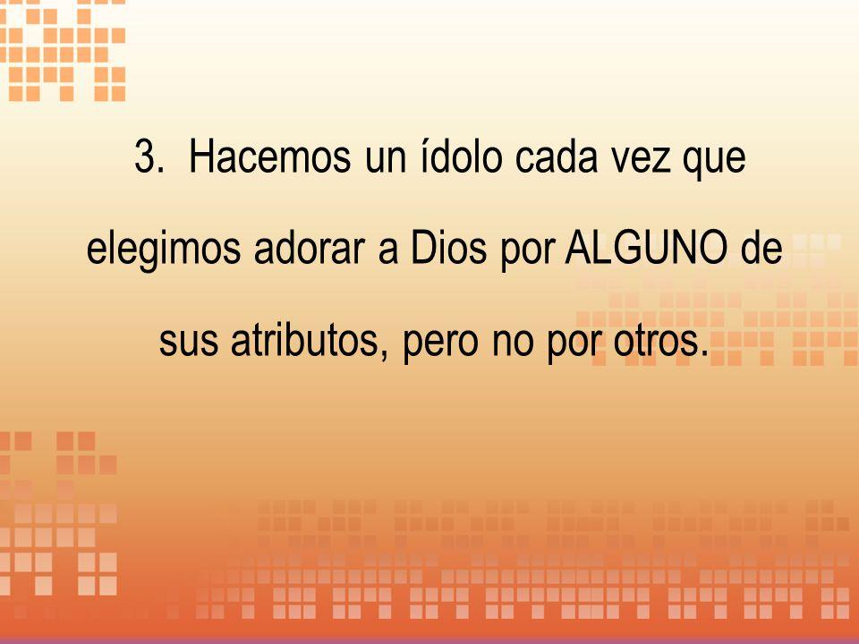 3. Hacemos un ídolo cada vez que elegimos adorar a Dios por ALGUNO de sus atributos, pero no por otros.