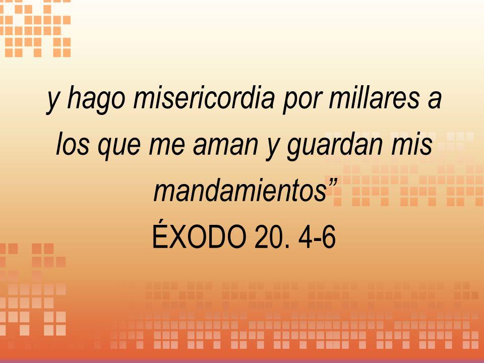 y hago misericordia por millares a los que me aman y guardan mis mandamientos ÉXODO 20. 4-6
