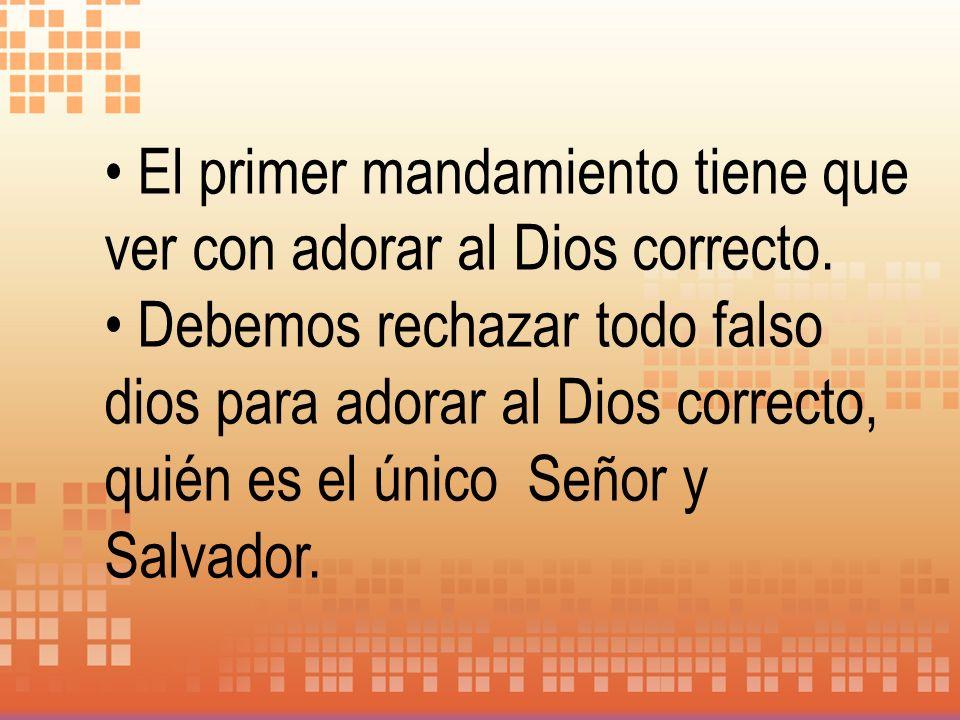 El primer mandamiento tiene que ver con adorar al Dios correcto. Debemos rechazar todo falso dios para adorar al Dios correcto, quién es el único Seño