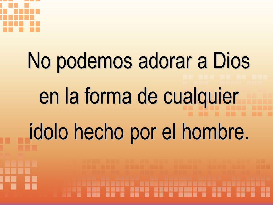 No podemos adorar a Dios en la forma de cualquier ídolo hecho por el hombre.