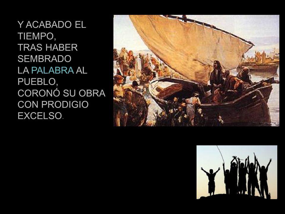 Y ACABADO EL TIEMPO, TRAS HABER SEMBRADO LA PALABRA AL PUEBLO, CORONÓ SU OBRA CON PRODIGIO EXCELSO.