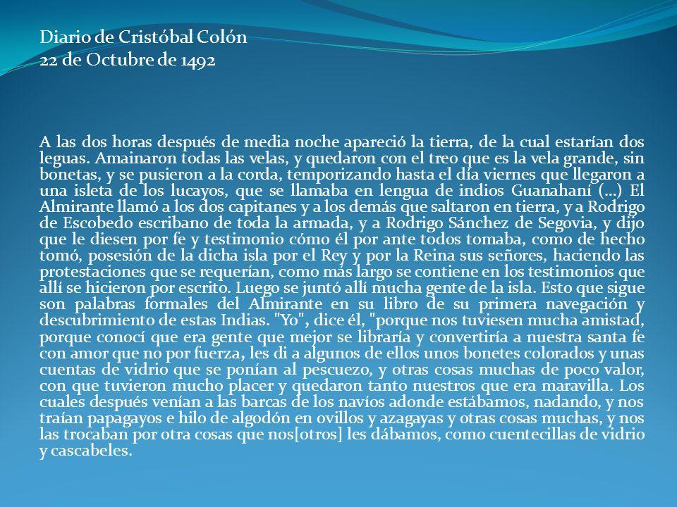 Diario de Cristóbal Colón 22 de Octubre de 1492 A las dos horas después de media noche apareció la tierra, de la cual estarían dos leguas. Amainaron t