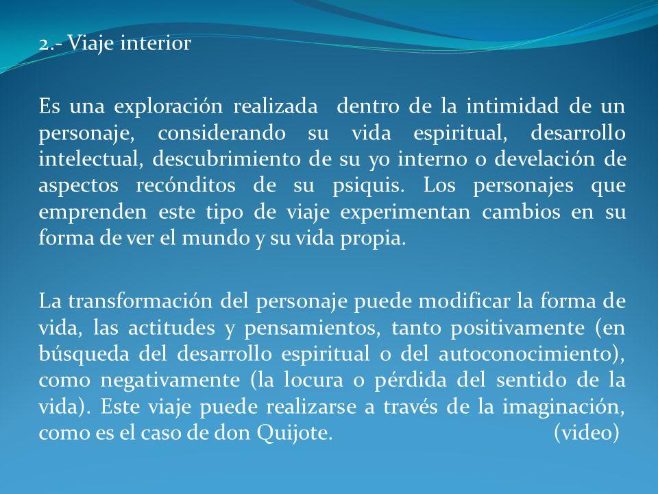 2.- Viaje interior Es una exploración realizada dentro de la intimidad de un personaje, considerando su vida espiritual, desarrollo intelectual, descu