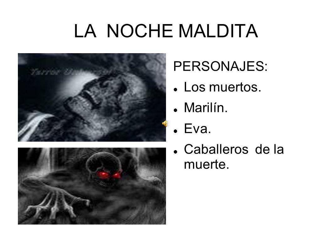 LA NOCHE MALDITA PERSONAJES: Los muertos. Marilín. Eva. Caballeros de la muerte.